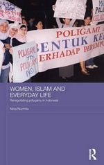 Women, Islam and Everyday Life : Renegotiating Polygamy in Indonesia - Nina Nurmila