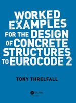 Worked Examples for the Design of Concrete Structures to Eurocode 2 - Tony Threlfall