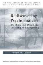 Rediscovering Psychoanalysis : Thinking and Dreaming, Learning and Forgetting - Thomas H. Ogden