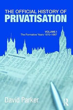 The Official History of Privatisation: v. 1 : The Formative Years 1970-1987 - David Parker