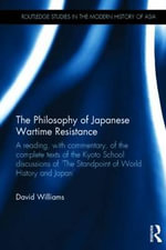 The Philosophy of Japanese Wartime Resistance : A Reading, with Commentary, of the Complete Texts of the Kyoto School Discussions of