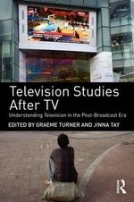 Television Studies After TV : Understanding Television in the Post-Broadcast Era