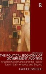 The Political Economy of Government Auditing : Law, Development and Globalization - Carlos Santiso