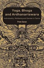 Yoga, Bhoga and Ardhanariswara : Individuality, Wellbeing and Gender in Tantra - Prem Saran