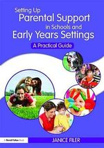 Setting Up Parental Support in Schools and Early Years Settings : A Practical Guide - Janice Filer