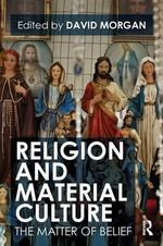 Religion and Material Culture : The Matter of Belief