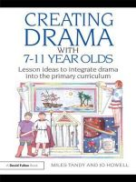 Creating Drama with 7-11 Year Olds : Lesson Ideas to Integrate Drama into the Primary Curriculum - Miles Tandy