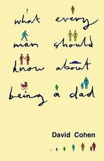 What Every Man Should Know About Being a Dad - David Cohen