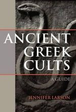 Ancient Greek Cults : A Guide - Jennifer Larson
