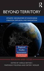 Beyond Territory : Dynamic Geographies of Knowledge Creation, Diffusion and Innovation