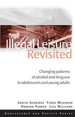 Illegal Leisure Revisited : Changing Patterns of Alcohol and Drug Use in Adolescents and Young Adults - Howard Parker