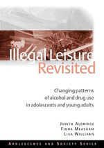 Illegal Leisure Revisited : Changing Patterns of Alcohol and Drug Use in Adolescents and Young Adults - Judith Aldridge