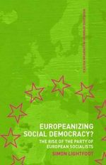 Europeanizing Social Democracy? : The Rise of the Party of European Socialists - Simon Lightfoot