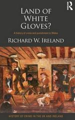 Land of White Gloves? : A History of Crime and Punishment in Wales - Richard Ireland