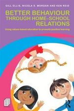 Better Behaviour Through Home-School Relations : Using Values-Based Education to Promote Positive Learning - Gillian Ellis