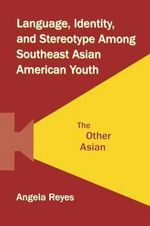 Language, Identity, and Stereotype Among Southeast Asian American Youth : The Other Asian - Angela Reyes