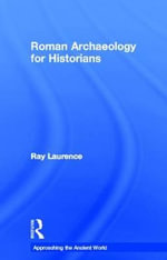 Roman Archaeology for Historians : Approaching the Ancient World - Ray Laurence