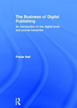 The Business of Digital Publishing : An Introduction to the Digital Book and Journal Industries - Frania Hall