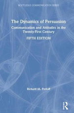 The Dynamics of Persuasion : Communication and Attitudes in the Twenty-First Century - Richard M Perloff