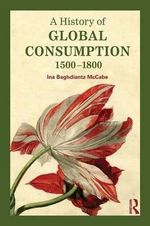 A History of Global Consumption : 1500 - 1800 - Ina Baghdiantz-McCabe