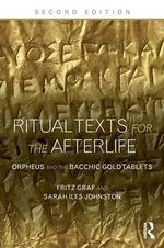 Ritual Texts for the Afterlife : Orpheus and the Bacchic Gold Tablets - Fritz Graf