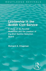 Leadership in the British Civil Service : A Study of Sir Percival Waterfield and the Creation of the Civil Service Selection Board - Richard A. Chapman
