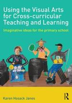 Using the Visual Arts for Cross-curricular Teaching and Learning : Imaginative Ideas for the Primary School - Karen Hosack