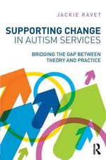 Supporting Change in Autism Services : Bridging the Gap Between Theory and Practice - Jackie Ravet