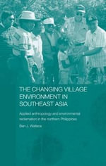 The Changing Village Environment in Southeast Asia : Applied Anthropology and Environmental Reclamation in the Northern Philippines - Ben Wallace