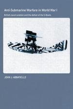Anti-Submarine Warfare in World War I : British Naval Aviation and the Defeat of the U-Boats - John Abbatiello