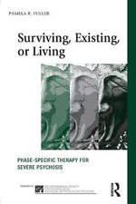 Surviving, Existing or Living : Phase-Specific Therapy for Severe Psychosis - Pamela Fuller
