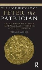 Lost History of Peter the Patrician : An Account of Rome's Imperial Past from the Age of Justinian - Thomas Banchich