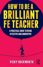 How to be a Brilliant FE Teacher : A Practical Guide to Being Effective and Innovative - Vicky Duckworth