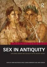 Sex in Antiquity : Exploring Gender and Sexuality in the Ancient World