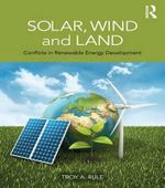 Solar, Wind and Land : Conflicts in Renewable Energy Development - Troy A. Rule