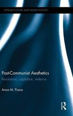 Post-Communist Aesthetics : Revolutions, Capitalism and Violence - Anca Pusca