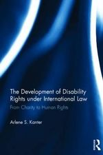 The Development of Disability Rights Under International Law : From Charity to Human Rights - Arlene S. Kanter