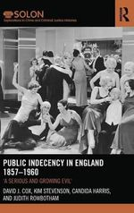 Public Indecency in England 1857-1960 : 'A Serious and Growing Evil' - David J. Cox
