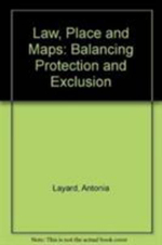 Law, Place and Maps : Balancing Protection and Exclusion - Antonia Layard