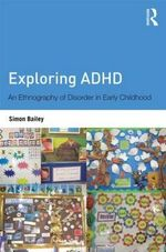 Exploring ADHD : An Ethnography of Disorder in Early Childhood - Simon Bailey
