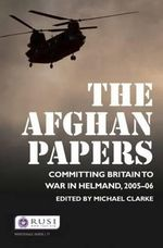 The Afghan Papers : Committing Britain to War in Helmand, 2005-06 - Michael Clarke
