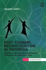 Post-Tsunami Reconstruction in Indonesia : Negotiating Normativity Through Gender Mainstreaming Initiatives in Aceh - Marjaana Jauhola
