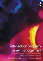 Intellectual Property Asset Management : How to Identify, Protect, Manage and Exploit Intellectual Property within the Business Environment - Claire Howell