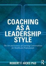 Coaching as a Leadership Style : The Art and Science of Coaching Conversations for Healthcare Professionals - Robert F. Hicks