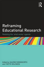 Reframing Educational Research : Resisting the 'What Works' Agenda