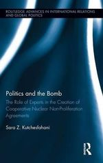 Politics and the Bomb : The Role of Experts in the Creation of Cooperative Nuclear Non-Proliferation Agreements - Sara Z. Kutchesfahani