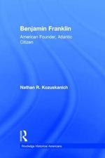 Benjamin Franklin : American Founder, Atlantic Citizen - Nathan R. Kozuskanich