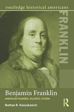 Benjamin Franklin : American Founder, Atlantic Citizen - Nathan R. Kozuskanich