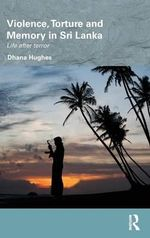 Violence, Torture and Memory in Sri Lanka : Life After Terror - Dhana Hughes