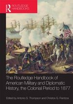 The Routledge Handbook of American Military and Diplomatic History : The Colonial Period to 1877